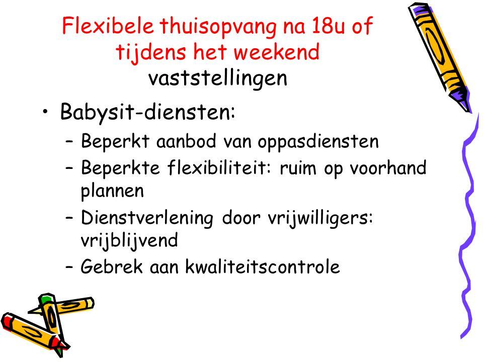 Flexibele thuisopvang na 18u of tijdens het weekend vaststellingen •Babysit-diensten: –Beperkt aanbod van oppasdiensten –Beperkte flexibiliteit: ruim