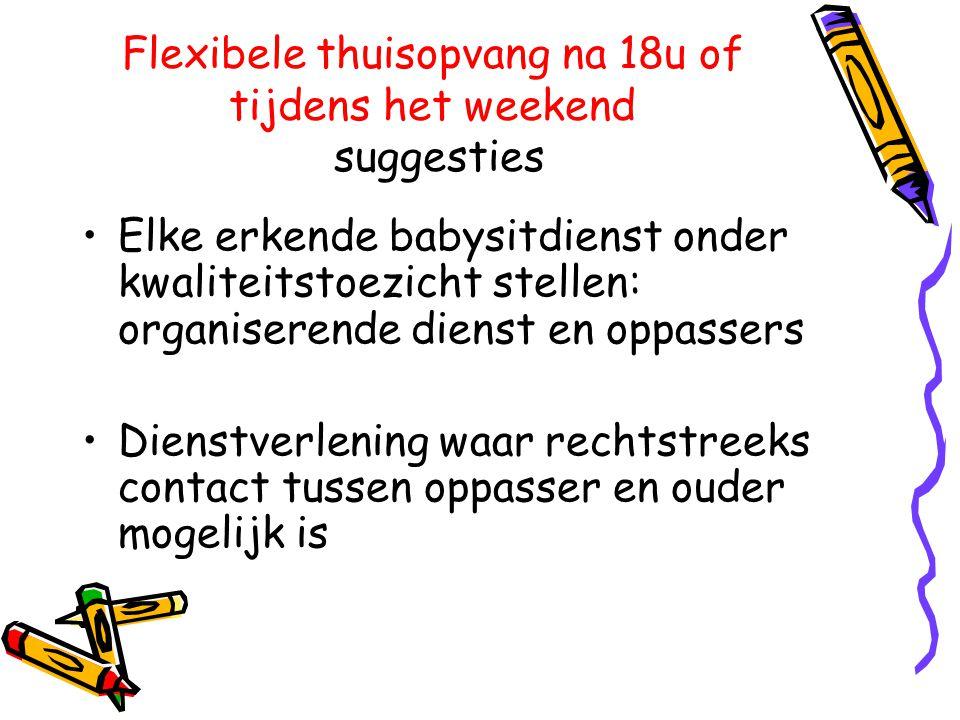 Flexibele thuisopvang na 18u of tijdens het weekend suggesties •Elke erkende babysitdienst onder kwaliteitstoezicht stellen: organiserende dienst en o