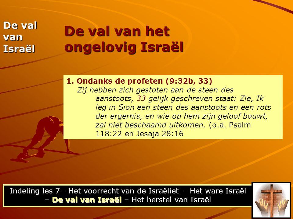 De val van het ongelovig Israël De val van Israël 1. Ondanks de profeten (9:32b, 33) Zij hebben zich gestoten aan de steen des aanstoots, 33 gelijk ge