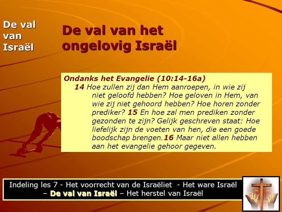 De val van het ongelovig Israël De val van Israël Ondanks het Evangelie (10:14-16a) 14 Hoe zullen zij dan Hem aanroepen, in wie zij niet geloofd hebbe