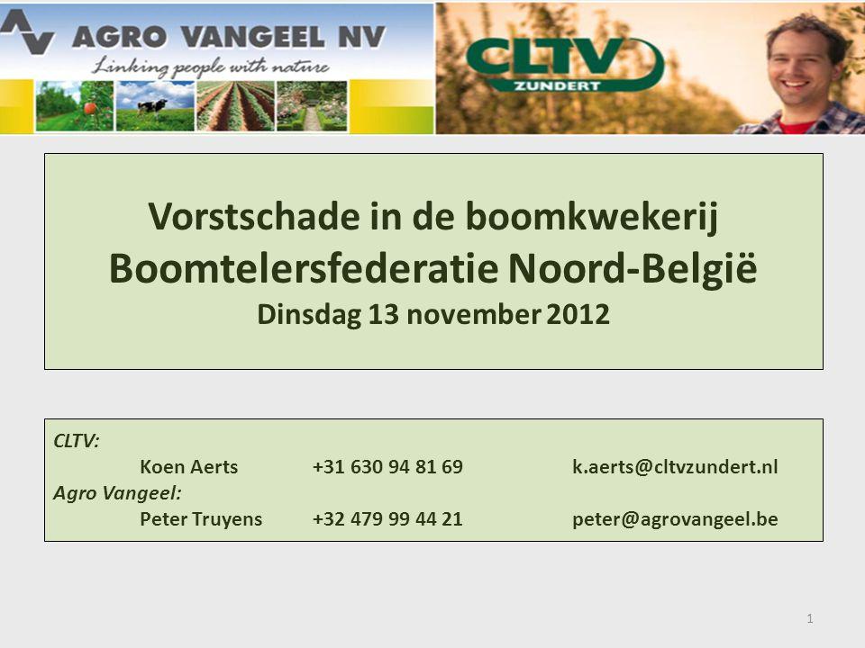 Vorstschade in de boomkwekerij Boomtelersfederatie Noord-België Dinsdag 13 november 2012 CLTV: Koen Aerts+31 630 94 81 69k.aerts@cltvzundert.nl Agro Vangeel: Peter Truyens+32 479 99 44 21peter@agrovangeel.be 1