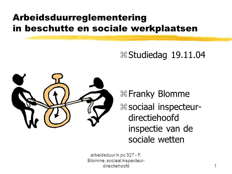 arbeidsduur in pc 327 - F. Blomme, sociaal inspecteur- directiehoofd1 Arbeidsduurreglementering in beschutte en sociale werkplaatsen z Studiedag 19.11