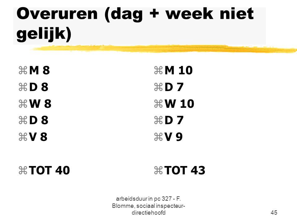 arbeidsduur in pc 327 - F. Blomme, sociaal inspecteur- directiehoofd45 Overuren (dag + week niet gelijk) zM 8 zD 8 zW 8 zD 8 zV 8 zTOT 40 z M 10 z D 7