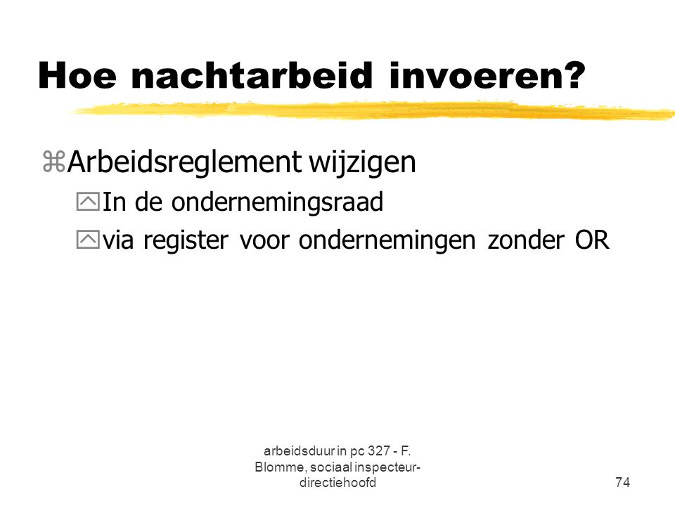 arbeidsduur in pc 327 - F. Blomme, sociaal inspecteur- directiehoofd74 Hoe nachtarbeid invoeren? zArbeidsreglement wijzigen yIn de ondernemingsraad yv