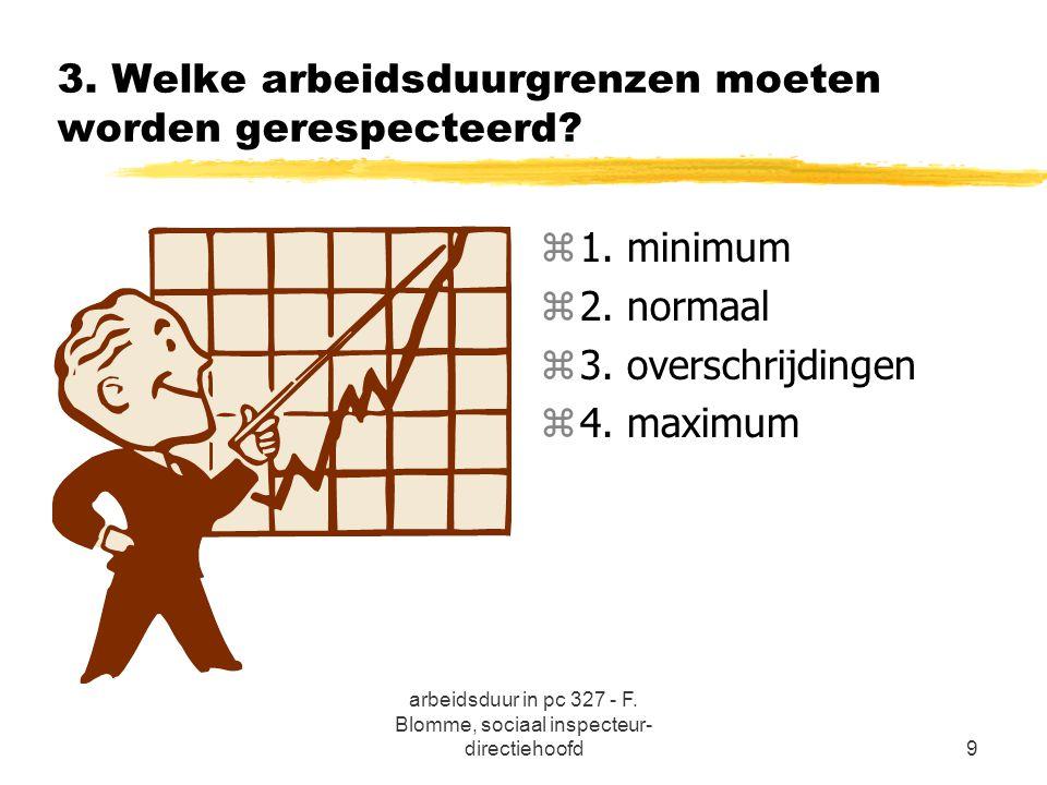 arbeidsduur in pc 327 - F. Blomme, sociaal inspecteur- directiehoofd9 3. Welke arbeidsduurgrenzen moeten worden gerespecteerd? z 1. minimum z 2. norma