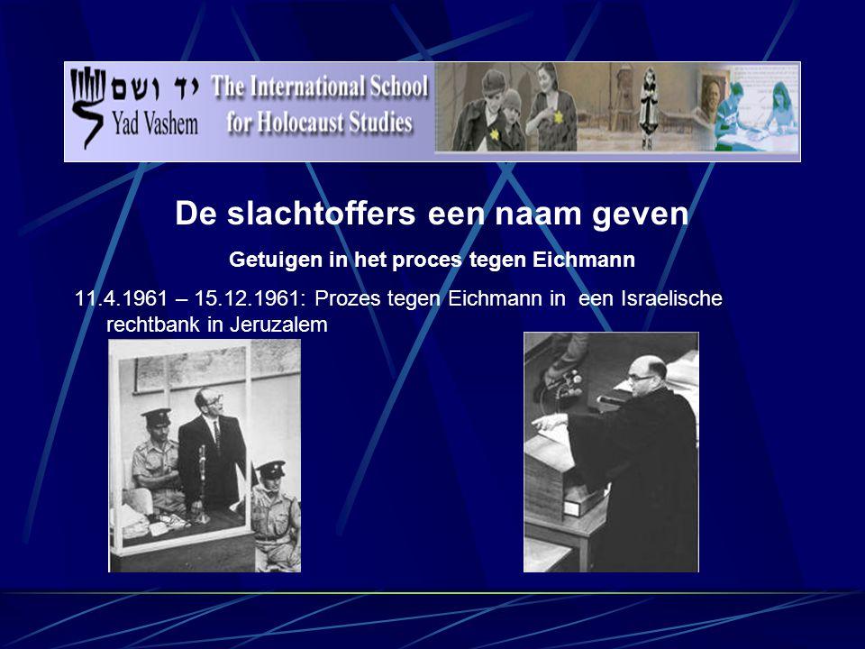 De slachtoffers een naam geven Getuigen in het proces tegen Eichmann 11.4.1961 – 15.12.1961: Prozes tegen Eichmann in een Israelische rechtbank in Jeruzalem