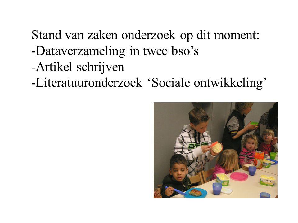 Stand van zaken onderzoek op dit moment: -Dataverzameling in twee bso's -Artikel schrijven -Literatuuronderzoek 'Sociale ontwikkeling'
