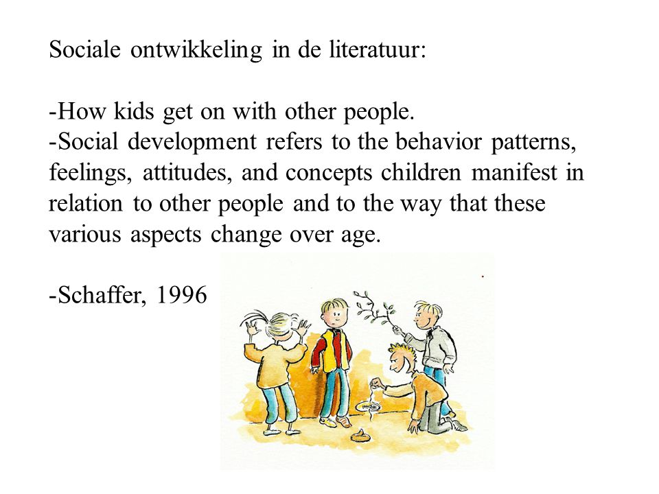 Sociale ontwikkeling in de literatuur: -How kids get on with other people. -Social development refers to the behavior patterns, feelings, attitudes, a