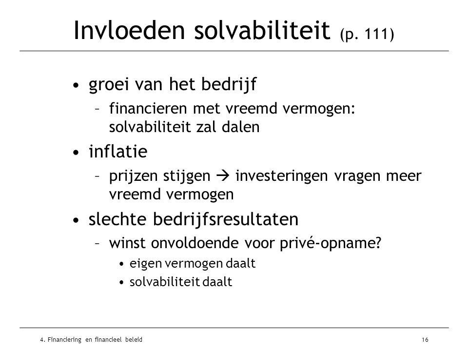 4. Financiering en financieel beleid16 Invloeden solvabiliteit (p. 111) •groei van het bedrijf –financieren met vreemd vermogen: solvabiliteit zal dal