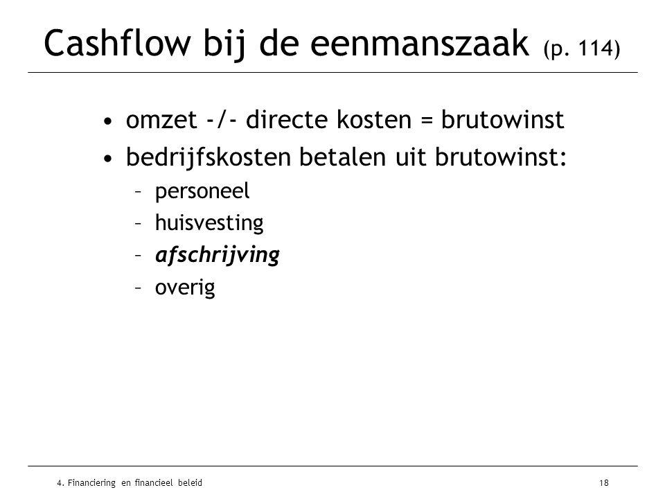 4. Financiering en financieel beleid18 Cashflow bij de eenmanszaak (p. 114) •omzet -/- directe kosten = brutowinst •bedrijfskosten betalen uit brutowi