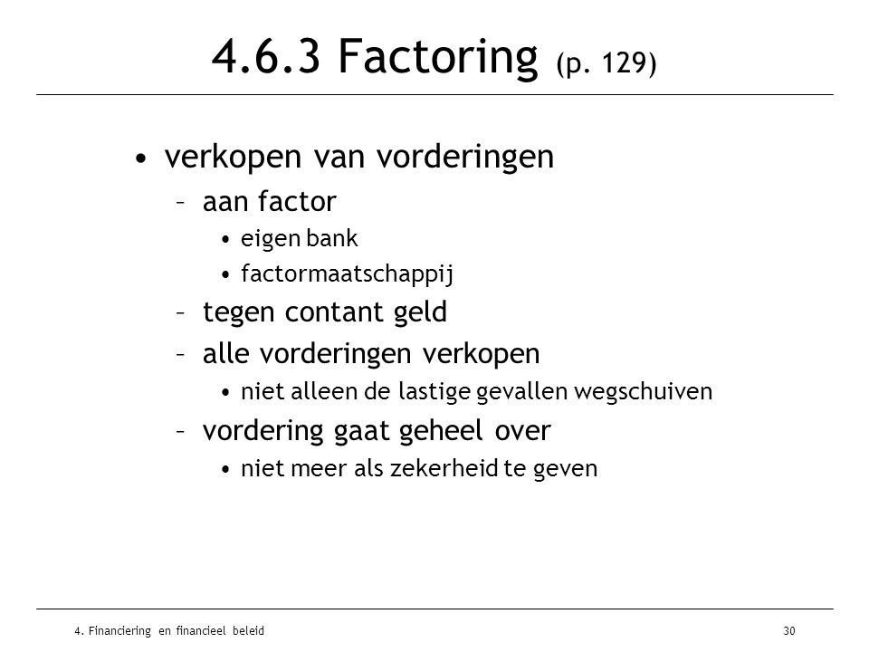 4. Financiering en financieel beleid30 4.6.3 Factoring (p. 129) •verkopen van vorderingen –aan factor •eigen bank •factormaatschappij –tegen contant g