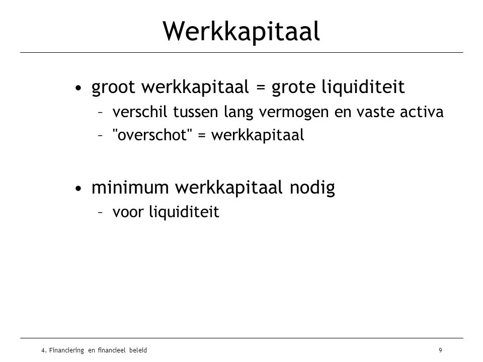 4. Financiering en financieel beleid9 Werkkapitaal •groot werkkapitaal = grote liquiditeit –verschil tussen lang vermogen en vaste activa –