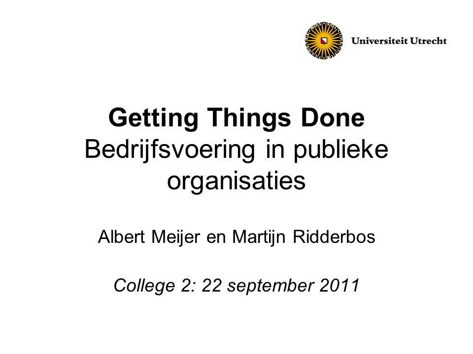 Getting Things Done Bedrijfsvoering in publieke organisaties Albert Meijer en Martijn Ridderbos College 2: 22 september 2011