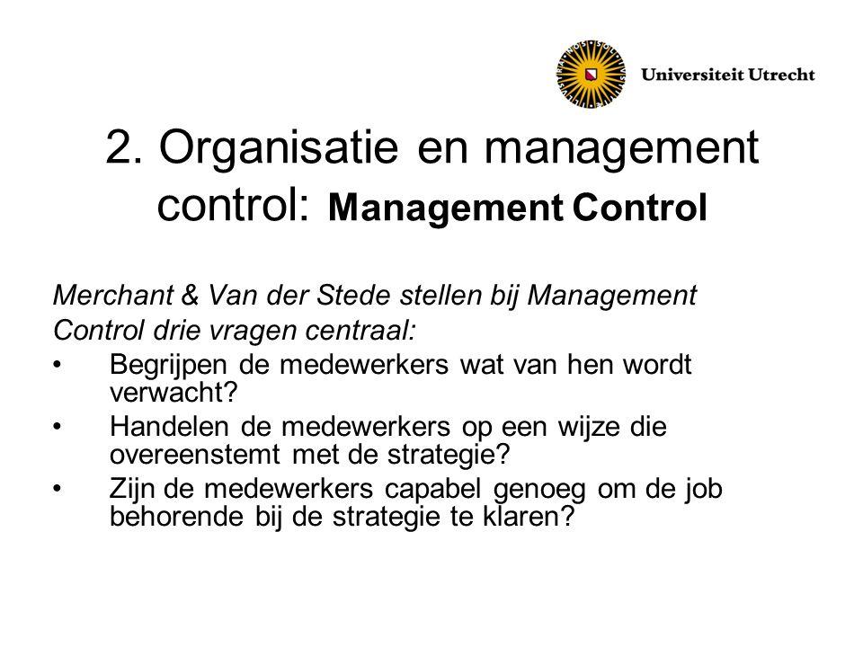 2. Organisatie en management control: Management Control Merchant & Van der Stede stellen bij Management Control drie vragen centraal: •Begrijpen de m