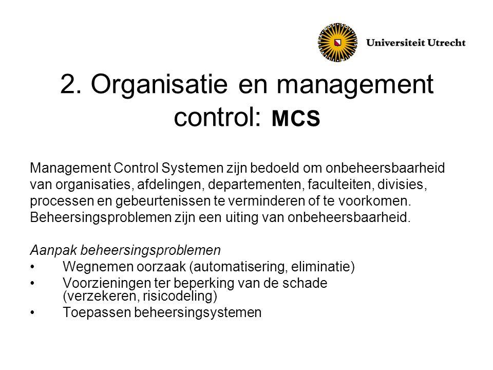 2. Organisatie en management control: MCS Management Control Systemen zijn bedoeld om onbeheersbaarheid van organisaties, afdelingen, departementen, f