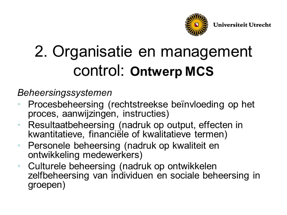 2. Organisatie en management control: Ontwerp MCS Beheersingssystemen •Procesbeheersing (rechtstreekse beïnvloeding op het proces, aanwijzingen, instr
