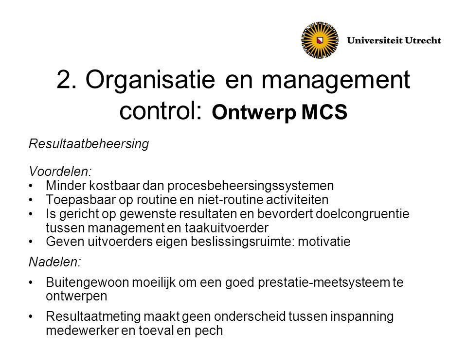2. Organisatie en management control: Ontwerp MCS Resultaatbeheersing Voordelen: •Minder kostbaar dan procesbeheersingssystemen •Toepasbaar op routine