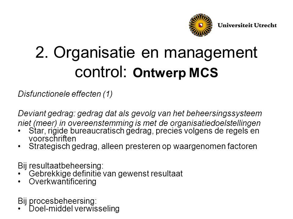 2. Organisatie en management control: Ontwerp MCS Disfunctionele effecten (1) Deviant gedrag: gedrag dat als gevolg van het beheersingssysteem niet (m