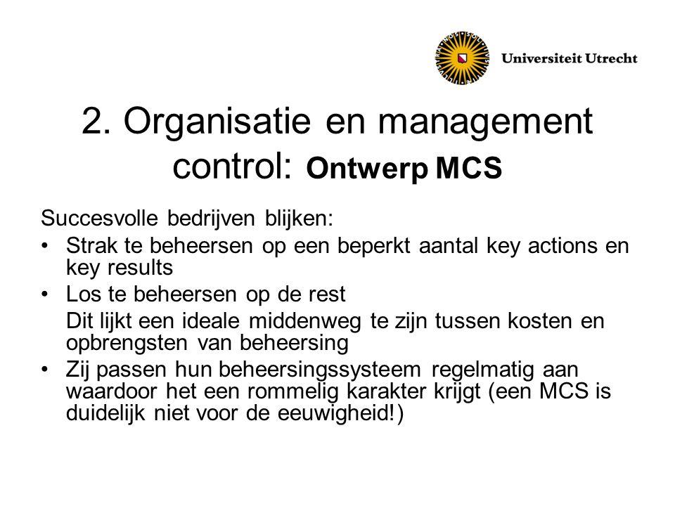 2. Organisatie en management control: Ontwerp MCS Succesvolle bedrijven blijken: •Strak te beheersen op een beperkt aantal key actions en key results