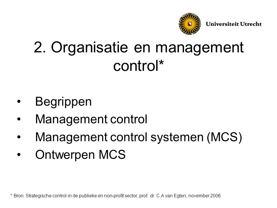 2. Organisatie en management control* •Begrippen •Management control •Management control systemen (MCS) •Ontwerpen MCS * Bron: Strategische control in