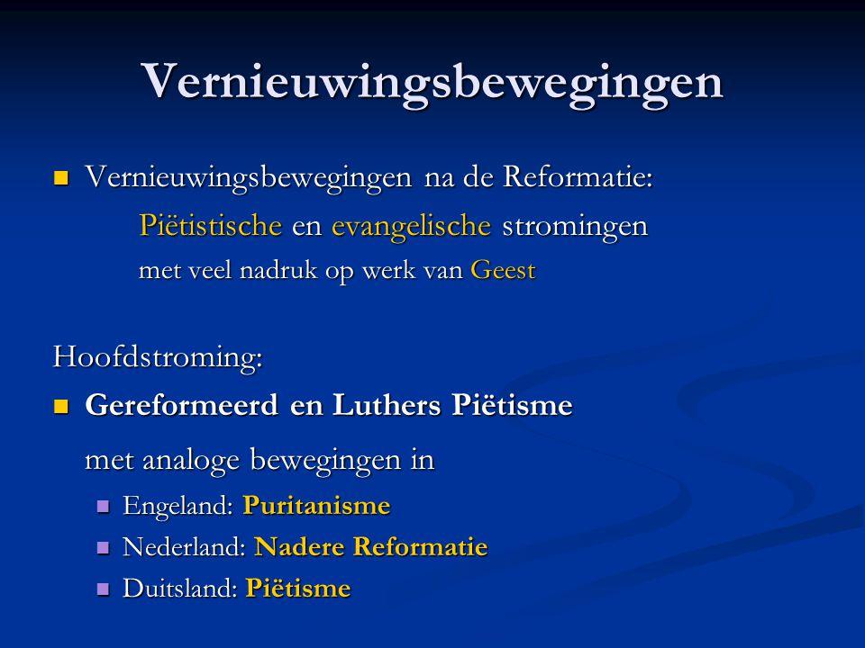 Vernieuwingsbewegingen  Vernieuwingsbewegingen na de Reformatie: Piëtistische en evangelische stromingen met veel nadruk op werk van Geest Hoofdstroming:  Gereformeerd en Luthers Piëtisme met analoge bewegingen in  Engeland: Puritanisme  Nederland: Nadere Reformatie  Duitsland: Piëtisme