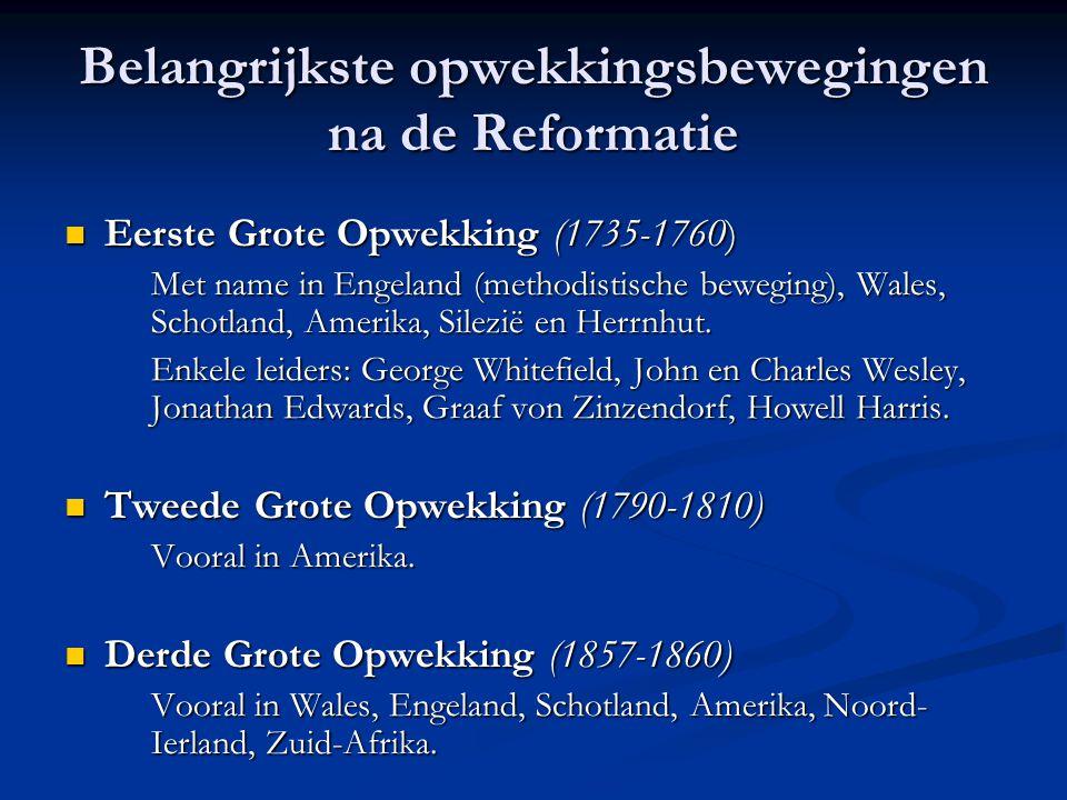 Belangrijkste opwekkingsbewegingen na de Reformatie  Eerste Grote Opwekking (1735-1760) Met name in Engeland (methodistische beweging), Wales, Schotland, Amerika, Silezië en Herrnhut.
