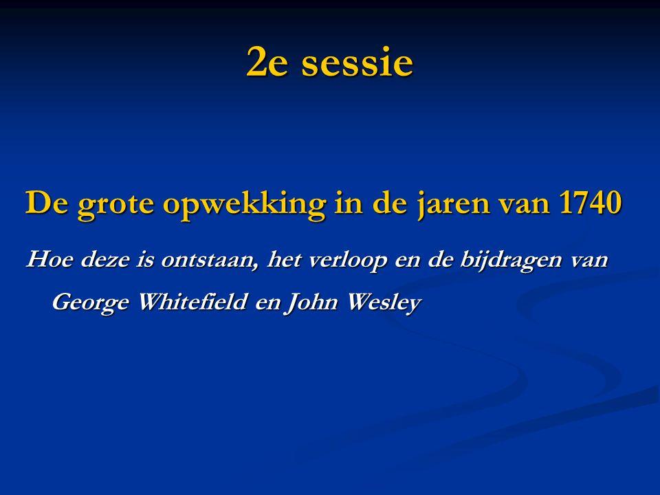 2e sessie De grote opwekking in de jaren van 1740 Hoe deze is ontstaan, het verloop en de bijdragen van George Whitefield en John Wesley