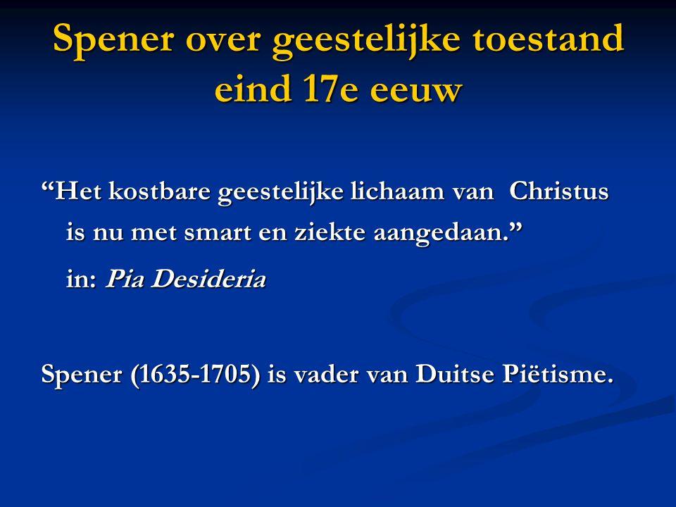 Spener over geestelijke toestand eind 17e eeuw Het kostbare geestelijke lichaam van Christus is nu met smart en ziekte aangedaan. in: Pia Desideria Spener (1635-1705) is vader van Duitse Piëtisme.
