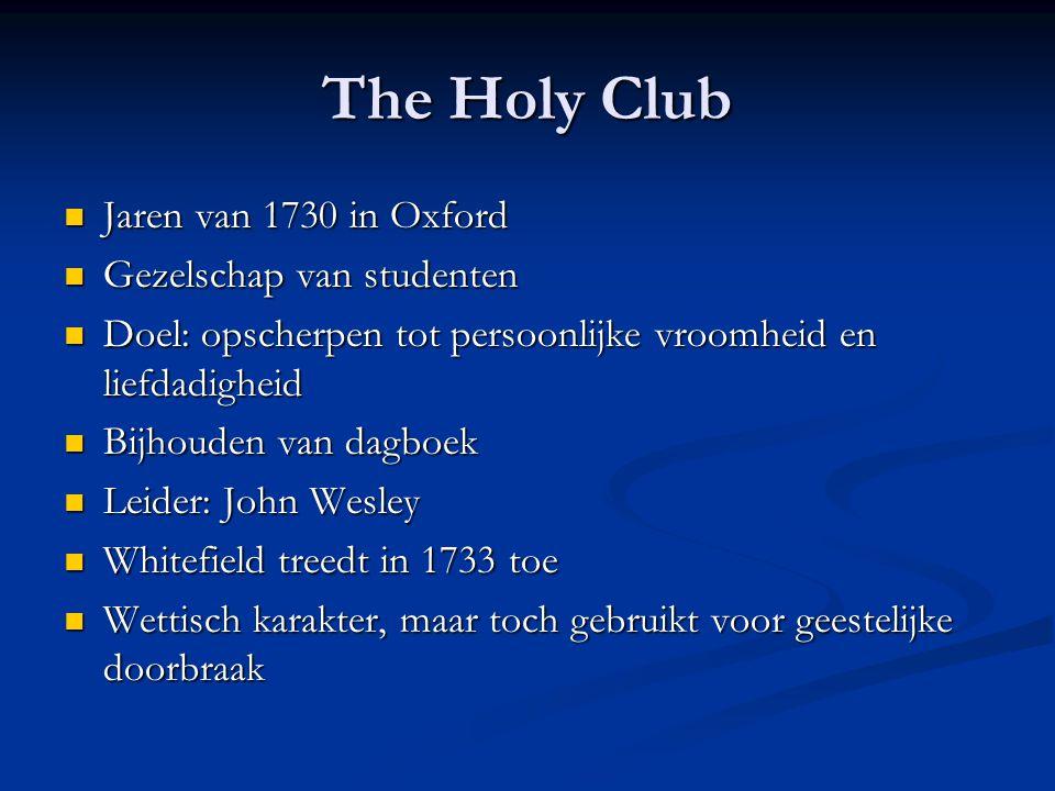 The Holy Club  Jaren van 1730 in Oxford  Gezelschap van studenten  Doel: opscherpen tot persoonlijke vroomheid en liefdadigheid  Bijhouden van dagboek  Leider: John Wesley  Whitefield treedt in 1733 toe  Wettisch karakter, maar toch gebruikt voor geestelijke doorbraak