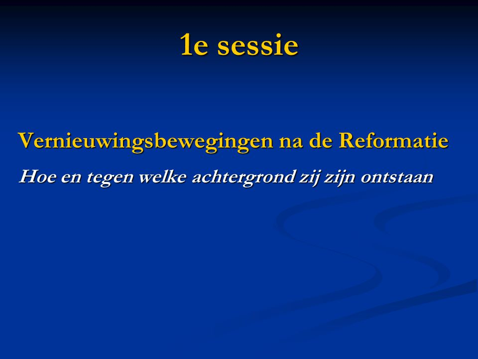 1e sessie Vernieuwingsbewegingen na de Reformatie Hoe en tegen welke achtergrond zij zijn ontstaan
