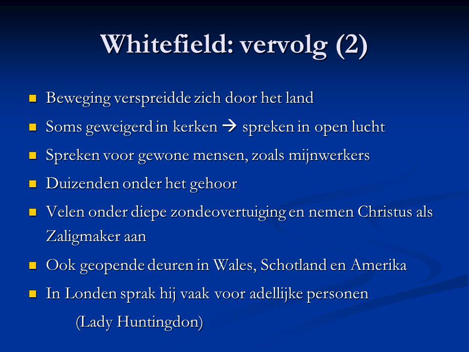 Whitefield: vervolg (2)  Beweging verspreidde zich door het land  Soms geweigerd in kerken  spreken in open lucht  Spreken voor gewone mensen, zoals mijnwerkers  Duizenden onder het gehoor  Velen onder diepe zondeovertuiging en nemen Christus als Zaligmaker aan  Ook geopende deuren in Wales, Schotland en Amerika  In Londen sprak hij vaak voor adellijke personen (Lady Huntingdon)