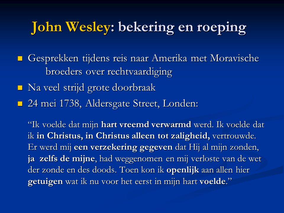 John Wesley: bekering en roeping  Gesprekken tijdens reis naar Amerika met Moravische broeders over rechtvaardiging  Na veel strijd grote doorbraak  24 mei 1738, Aldersgate Street, Londen: Ik voelde dat mijn hart vreemd verwarmd werd.