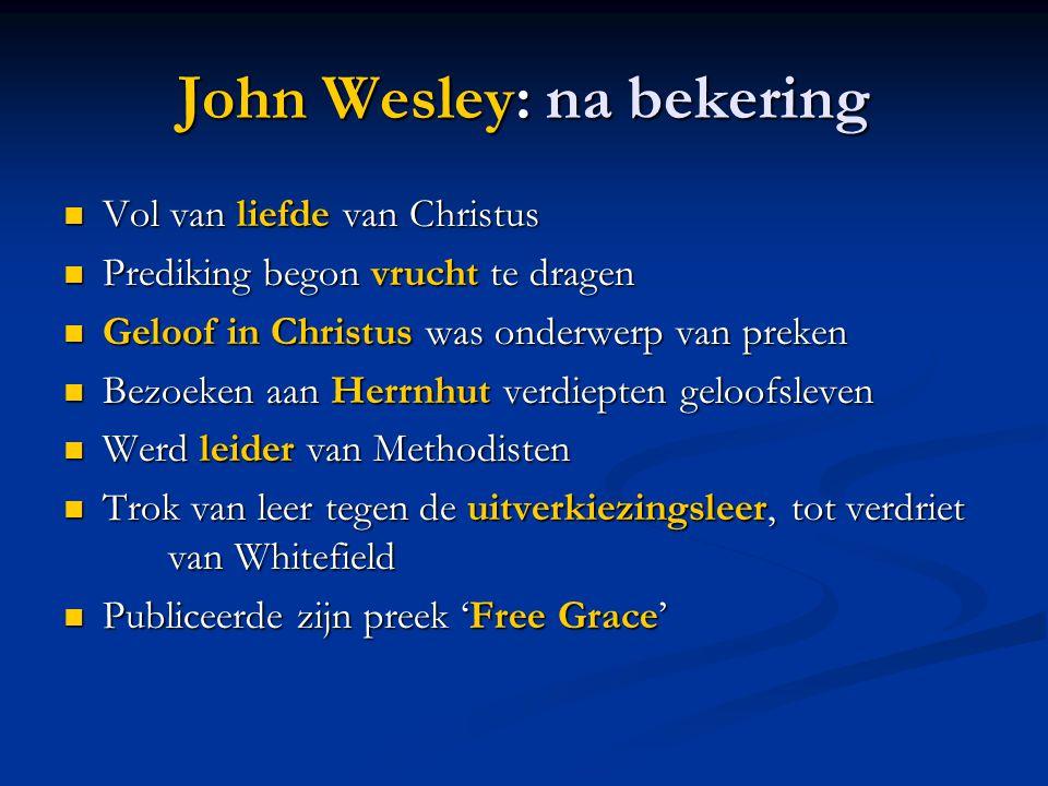 John Wesley: na bekering  Vol van liefde van Christus  Prediking begon vrucht te dragen  Geloof in Christus was onderwerp van preken  Bezoeken aan Herrnhut verdiepten geloofsleven  Werd leider van Methodisten  Trok van leer tegen de uitverkiezingsleer, tot verdriet van Whitefield  Publiceerde zijn preek 'Free Grace'