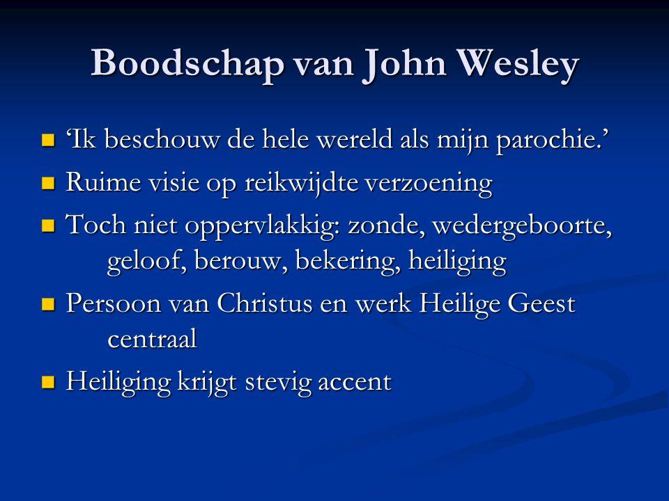 Boodschap van John Wesley  'Ik beschouw de hele wereld als mijn parochie.'  Ruime visie op reikwijdte verzoening  Toch niet oppervlakkig: zonde, wedergeboorte, geloof, berouw, bekering, heiliging  Persoon van Christus en werk Heilige Geest centraal  Heiliging krijgt stevig accent