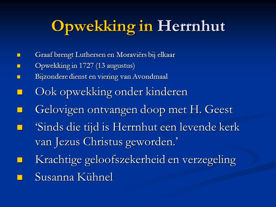 Opwekking in Herrnhut  Graaf brengt Luthersen en Moraviërs bij elkaar  Opwekking in 1727 (13 augustus)  Bijzondere dienst en viering van Avondmaal  Ook opwekking onder kinderen  Gelovigen ontvangen doop met H.