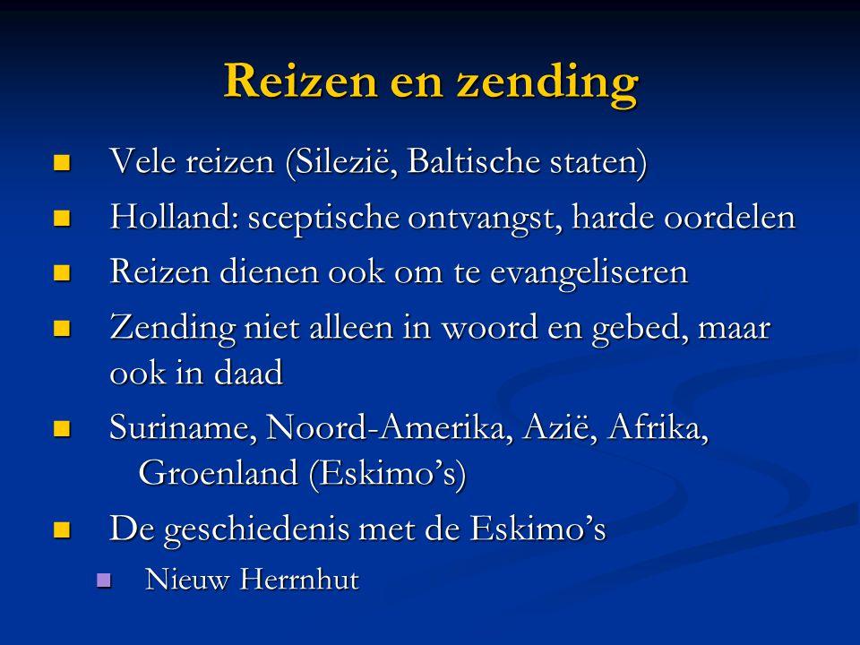 Reizen en zending  Vele reizen (Silezië, Baltische staten)  Holland: sceptische ontvangst, harde oordelen  Reizen dienen ook om te evangeliseren  Zending niet alleen in woord en gebed, maar ook in daad  Suriname, Noord-Amerika, Azië, Afrika, Groenland (Eskimo's)  De geschiedenis met de Eskimo's  Nieuw Herrnhut