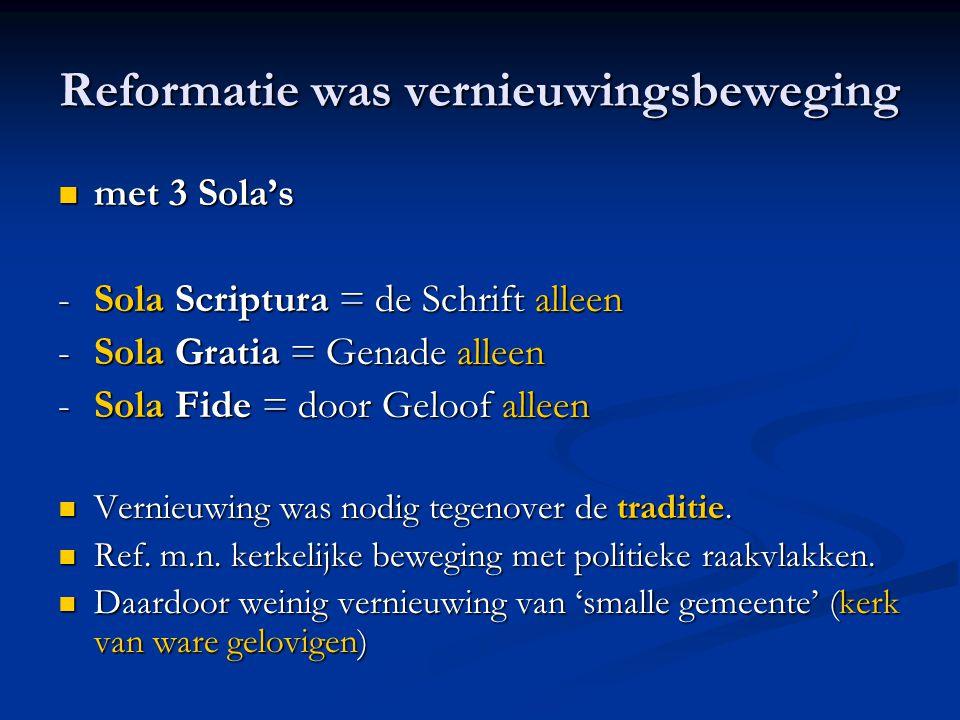 Reformatie was vernieuwingsbeweging  met 3 Sola's -Sola Scriptura = de Schrift alleen - Sola Gratia = Genade alleen - Sola Fide = door Geloof alleen  Vernieuwing was nodig tegenover de traditie.