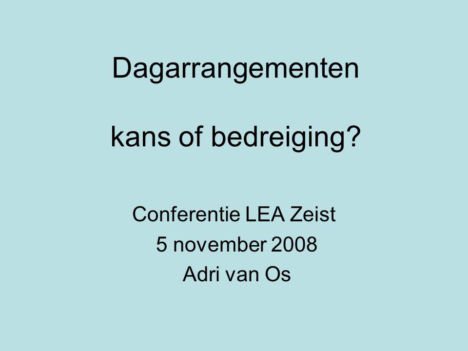 Dagarrangementen kans of bedreiging? Conferentie LEA Zeist 5 november 2008 Adri van Os