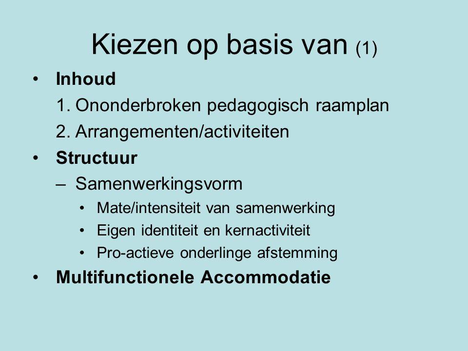 Kiezen op basis van (1) •Inhoud 1.Ononderbroken pedagogisch raamplan 2.Arrangementen/activiteiten •Structuur –Samenwerkingsvorm •Mate/intensiteit van