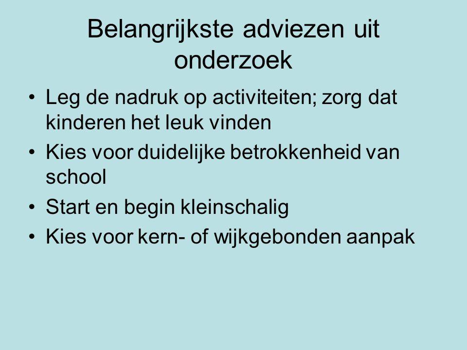 Belangrijkste adviezen uit onderzoek •Leg de nadruk op activiteiten; zorg dat kinderen het leuk vinden •Kies voor duidelijke betrokkenheid van school