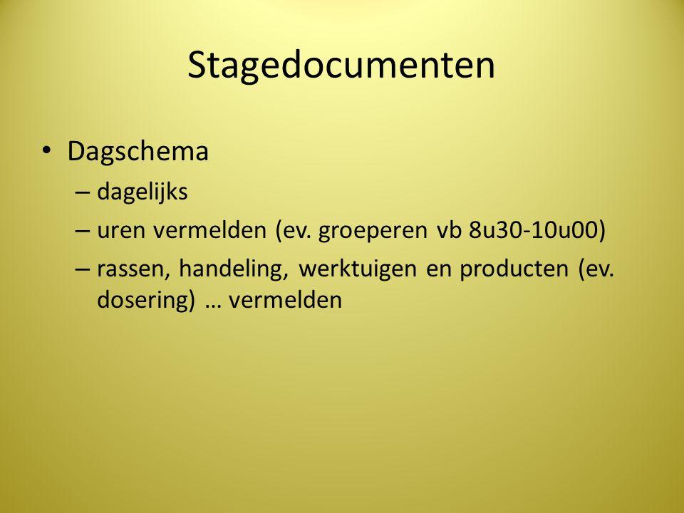 Stagedocumenten • Dagschema – dagelijks – uren vermelden (ev. groeperen vb 8u30-10u00) – rassen, handeling, werktuigen en producten (ev. dosering) … v