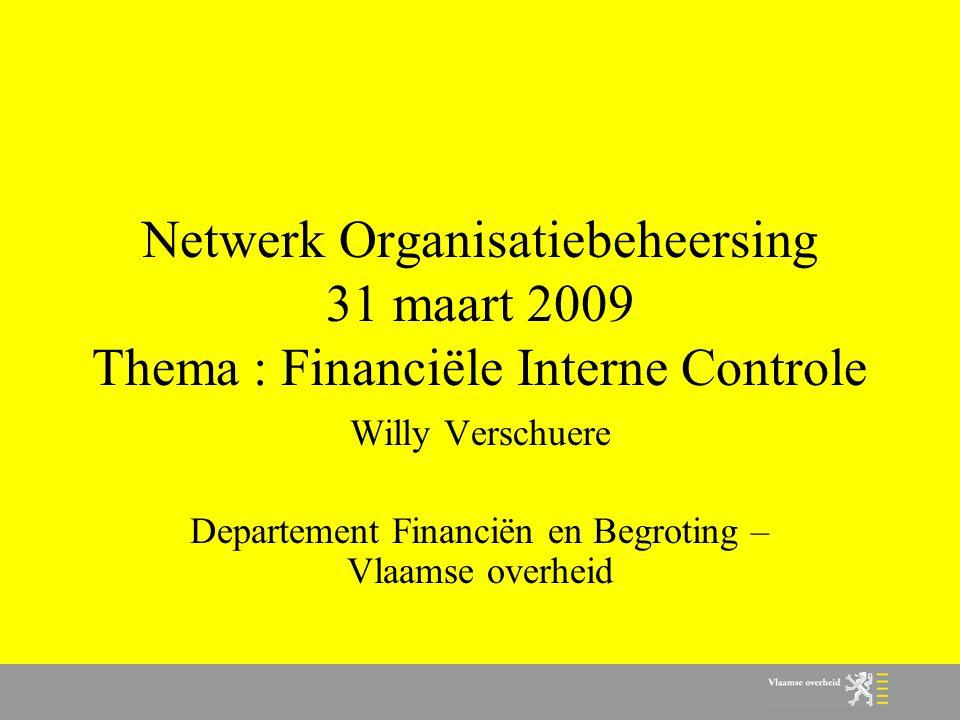 Netwerk Organisatiebeheersing 31 maart 2009 Thema : Financiële Interne Controle Willy Verschuere Departement Financiën en Begroting – Vlaamse overheid