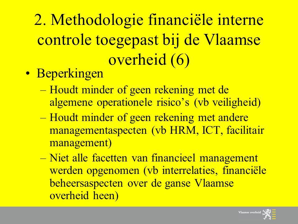2. Methodologie financiële interne controle toegepast bij de Vlaamse overheid (6) •Beperkingen –Houdt minder of geen rekening met de algemene operatio