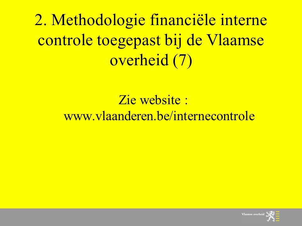 2. Methodologie financiële interne controle toegepast bij de Vlaamse overheid (7) Zie website : www.vlaanderen.be/internecontrole