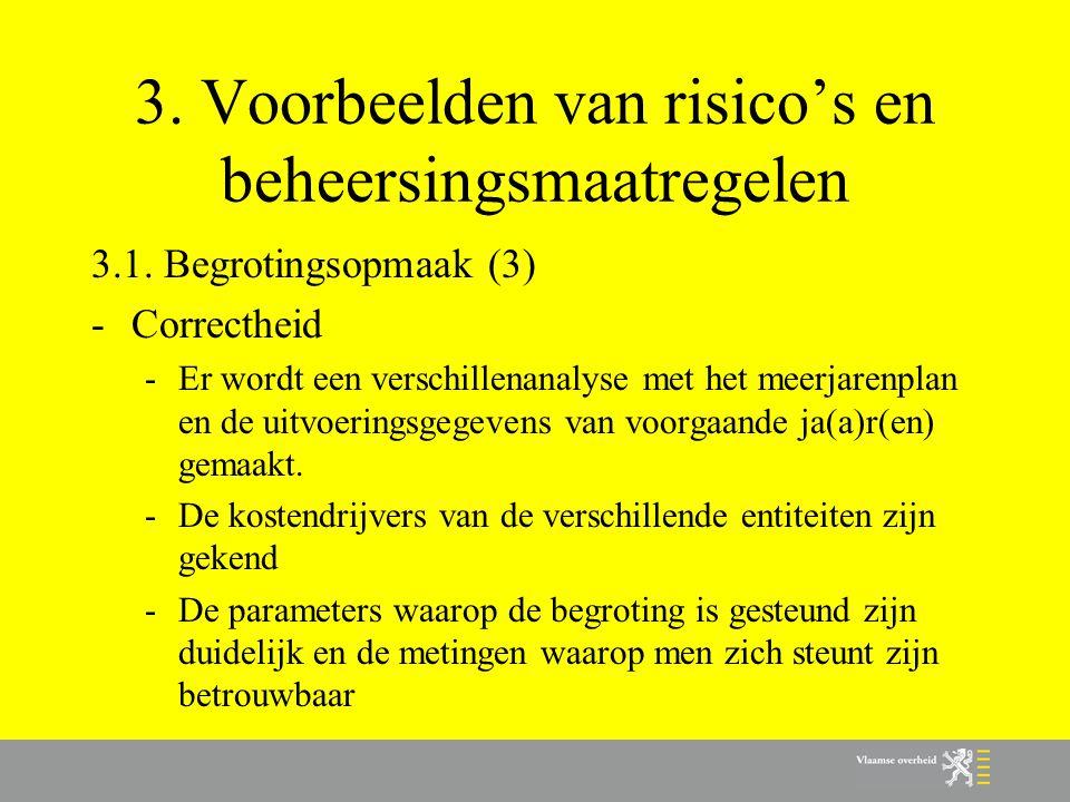 3. Voorbeelden van risico's en beheersingsmaatregelen 3.1. Begrotingsopmaak (3) -Correctheid -Er wordt een verschillenanalyse met het meerjarenplan en