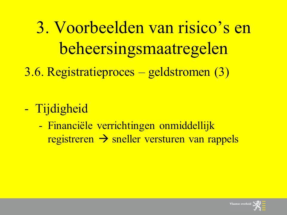 3. Voorbeelden van risico's en beheersingsmaatregelen 3.6. Registratieproces – geldstromen (3) -Tijdigheid -Financiële verrichtingen onmiddellijk regi