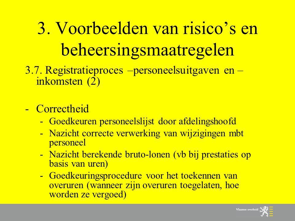 3. Voorbeelden van risico's en beheersingsmaatregelen 3.7. Registratieproces –personeelsuitgaven en – inkomsten (2) -Correctheid -Goedkeuren personeel