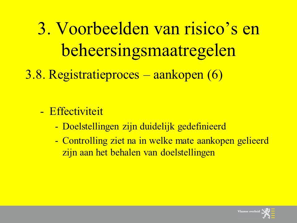 3. Voorbeelden van risico's en beheersingsmaatregelen 3.8. Registratieproces – aankopen (6) -Effectiviteit -Doelstellingen zijn duidelijk gedefinieerd