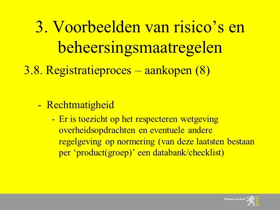 3. Voorbeelden van risico's en beheersingsmaatregelen 3.8. Registratieproces – aankopen (8) -Rechtmatigheid -Er is toezicht op het respecteren wetgevi