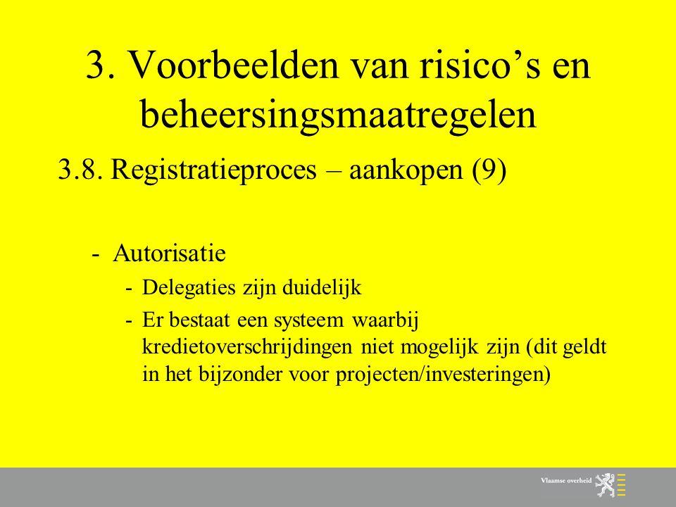 3. Voorbeelden van risico's en beheersingsmaatregelen 3.8. Registratieproces – aankopen (9) -Autorisatie -Delegaties zijn duidelijk -Er bestaat een sy